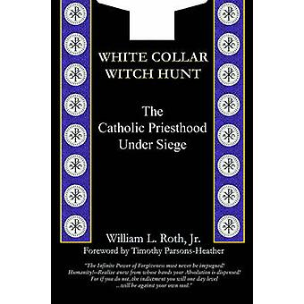 White Collar Witch Hunt  The Catholic Priesthood Under Siege by Roth & William L.