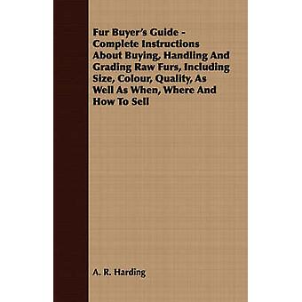 Fur Buyers Guide  Complete Instructions About Buying Handling And Grading Raw Furs Including Size Colour Quality As Well As When Where And How To Sell by Harding & A. R.