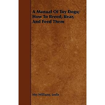 A Manual Of Toy Dogs How To Breed Rear And Feed Them by Williams & Leslie Mrs