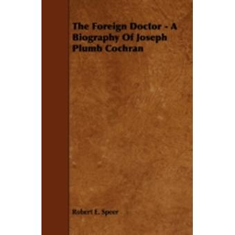The Foreign Doctor  A Biography of Joseph Plumb Cochran by Speer & Robert Elliott