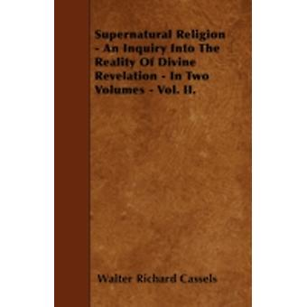 Supernatural Religion  An Inquiry Into The Reality Of Divine Revelation  In Two Volumes  Vol. II. by Cassels & Walter Richard