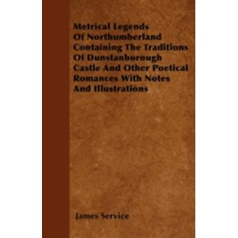 Metrical Legends Of Northumberland Containing The Traditions Of Dunstanborough Castle And Other Poetical Romances With Notes And Illustrations by Service & James