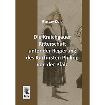 Die Kraichgauer Ritterschaft Unter Der Regierung Des Kurfursten Philipp Von Der Pfalz by Kolb & Gustav