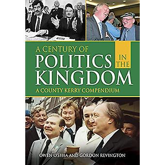 A Century of Politics in the Kingdom - A County Kerry Compendium by Ow