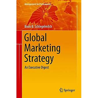 Global Marketing Strategy - An Executive Digest - 2016 by Bodo B. Schle
