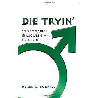 Die Tryin': Videogames, Masculinity, and Culture (Popular Culture and Everyday Life)