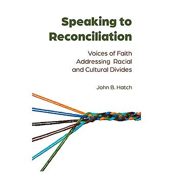 Speaking to Reconciliation  Voices of Faith Addressing Racial and Cultural Divides by John B Hatch