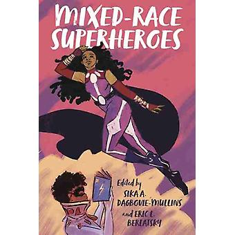 MixedRace Superheroes by Edited by Sika A Dagbovie Mullins & Contributions by Eric L Berlatsky & Contributions by Gregory T Carter & Contributions by Chris Gavaler & Contributions by Chris Koenig Woodyard & Contributions by N