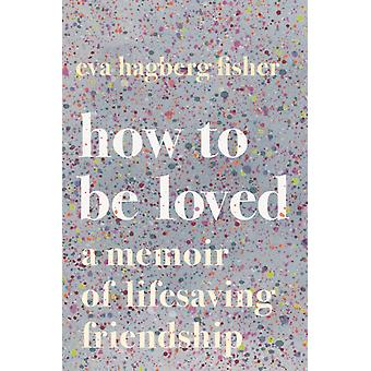 How to Be Loved  A Memoir of Lifesaving Friendship by Eva Hagberg
