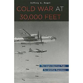Cold War at 30 -000 Feet - The Anglo-American Fight for Aviation Supre