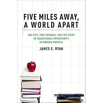 Five Miles Away a World Apart One City Two Schools and the Story of Educational Opportunity in Modern America by Ryan & James E.