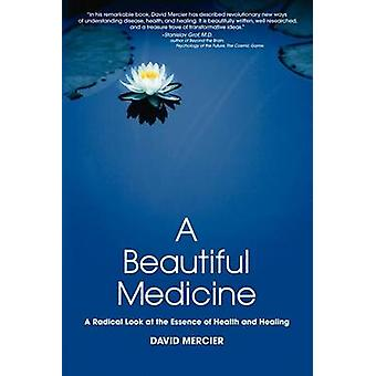 A Beautiful Medicine  A Radical Look at the Essence of Health and Healing by Mercier & David G
