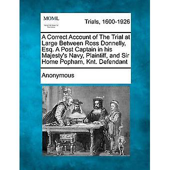 A Correct Account of The Trial at Large Between Ross Donnelly Esq. A Post Captain in his Majestys Navy Plaintiff and Sir Home Popham Knt. Defendant by Anonymous