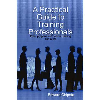 A Practical Guide to Training Professionals by Chipeta & Edward