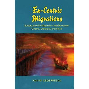 ExCentric Migrations Europe and the Maghreb in Mediterranean Cinema Literature and Music by Abderrezak & Hakim