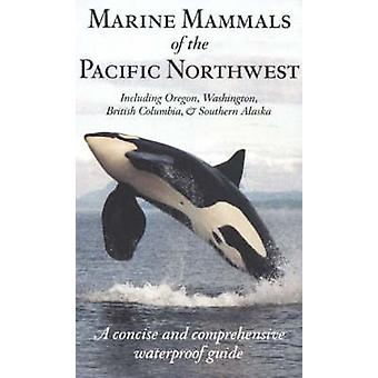 Marine Mammals of the Pacific Northwest  A Concise and Comprehensive Waterproof Guide by Pieter Arend Folkens