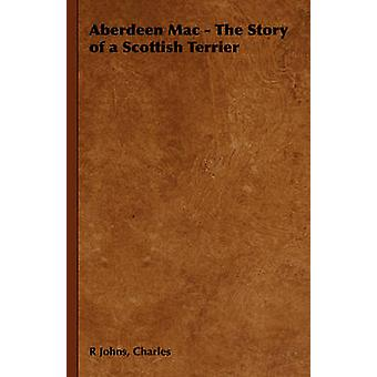 Aberdeen Mac  The Story of a Scottish Terrier by Johns & Charles & R