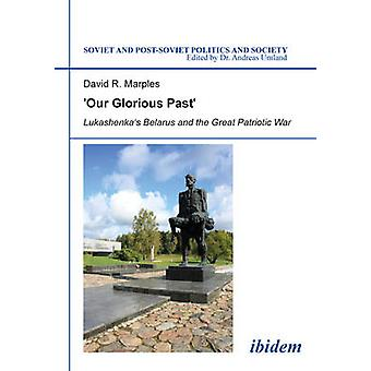 Our Glorious Past Lukashenkas Belarus and the Great Patriotic War. by Marples & David