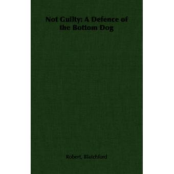 Not Guilty A Defence of the Bottom Dog by Blatchford & Robert