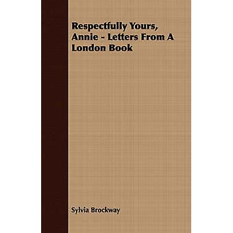 Respectfully Yours Annie  Letters From A London Book by Brockway & Sylvia