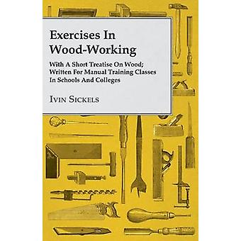 Exercises in WoodWorking With a Short Treatise on Wood  Written for Manual Training Classes in Schools and Colleges by Sickels & Ivin