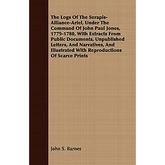 The Logs Of The SerapisAllianceAriel Under The Command Of John Paul Jones 17791780 With Extracts From Public Documents Unpublished Letters And Narratives And Illustrated With Reproductions Of by Barnes & John S.