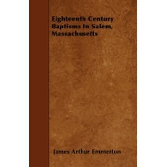 Eighteenth Century Baptisms In Salem Massachusetts by Emmerton & James Arthur