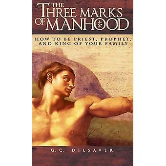 The Three Marks of Manhood How to be Priest Prophet and King of Your Family by Dilsaver & G.C.