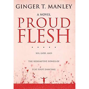 Proud Flesh Sex God and the Redemptive Power of Flat Foot Dancing by Manley & Ginger T.