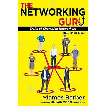 The Networking Guru Traits of Champion Networkers by Barber & James