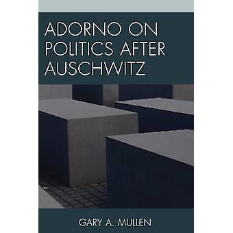 Adorno on Politics after Auschwitz by Gary A. Mullen - 9781498515740