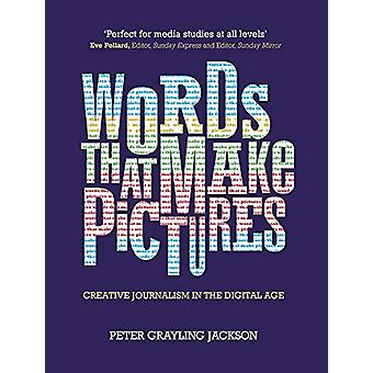 Words That Make Pictures - Creative Journalism in the Digital Age by P