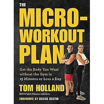 The Micro-workout Plan - Get the Body You Want without the Gym in 15 M