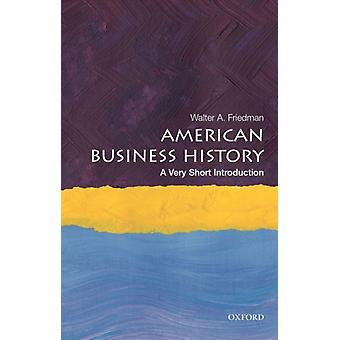 American Business History A Very Short Introduction by Friedman & Walter A. Director of the Business History Initiative and Lecturer & Director of the Business History Initiative and Lecturer & Harvard Business School