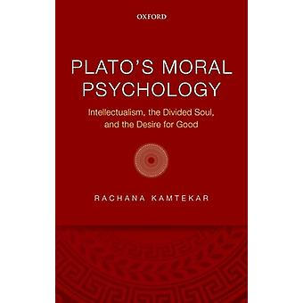 Platos Moral Psychology  Intellectualism the Divided Soul and the Desire for Good by Rachana Kamtekar