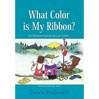 What Color Is My Ribbon? - An Ovarian Cancer Success Story by Carole M
