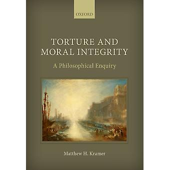 Torture and Moral Integrity by Kramer & Matthew H. Professor of Legal and Political Philosophy & Professor of Legal and Political Philosophy & University of Cambridge & Churchill College Cambridge
