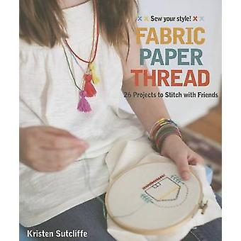 Fabric Paper Thread - 26 Projects to Stitch with Friends by Kristen Su