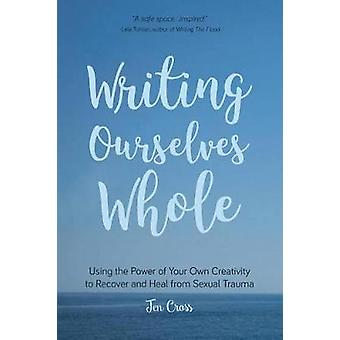 Writing Ourselves Whole - Using the Power of Your Own Creativity to Re