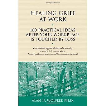 Healing Grief at Work: 100 Practical Ideas After Your Workplace is Touched by Loss (Healing Your Grieving Heart)