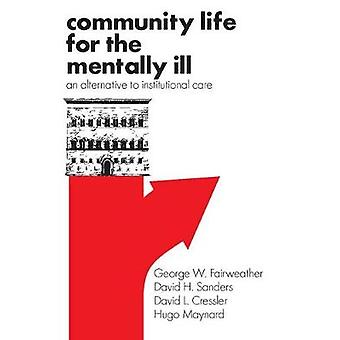 Community Life for the Mentally Ill An Alternative to Institutional Care by Fairweather & George William