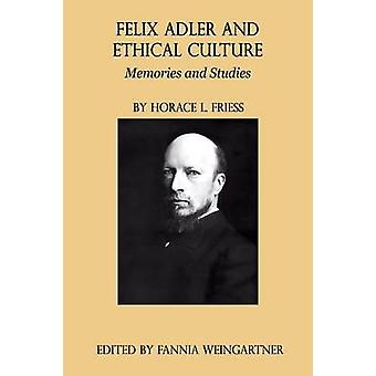 Felix Adler and Ethical Culture  Memories and Studies by Friess & Horace L.