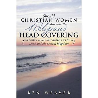 キリスト教の女性はまた、ウィーバーとベンによってイエスと彼の現在の王国から私たちをそらす宗教的な頭のカバーやその他の問題を着用する必要があります