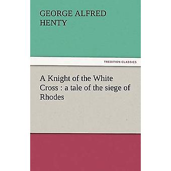 A Knight of the White Cross A Tale of the Siege of Rhodes by Henty & G. A.