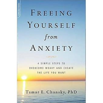 Freeing Yourself from Anxiety - 4 Simple Steps to Overcome Worry and C
