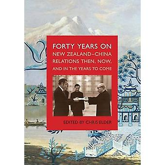Forty Years On - New Zealand-China Relations Then - Now and in the Yea