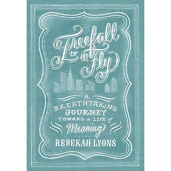 Freefall to Fly - A Breathtaking Journey Toward a Life of Meaning by R