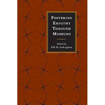 Fostering Empathy Through Museums by Elif M. Gokcigdem - 978144226357