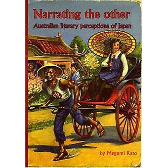 Narrating the Other - Australian Literary Perceptions of Japan by Megu