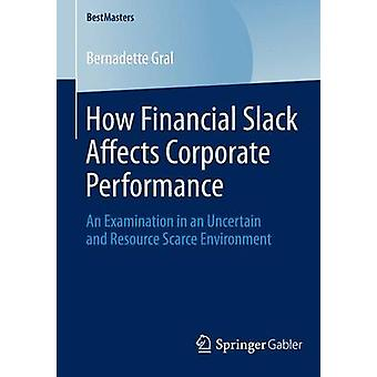 How Financial Slack Affects Corporate Performance  An Examination in an Uncertain and Resource Scarce Environment by Gral & Bernadette